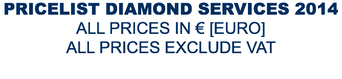 PRICELIST DIAMOND SERVICES 2014 ALL PRICES IN € [EURO] ALL PRICES EXCLUDE VAT